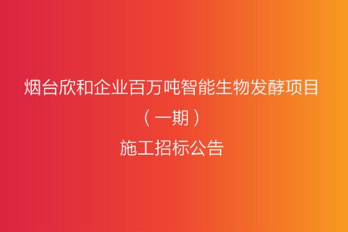 欣和企业百万吨智能生物发酵项目(一期)施工招标公告